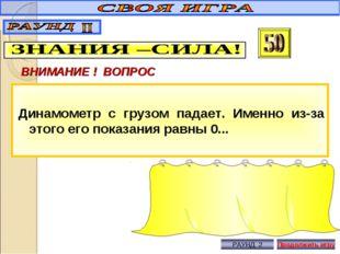 ВНИМАНИЕ ! ВОПРОС Динамометр с грузом падает. Именно из-за этого его показани