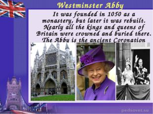 Westminster Abby 	It was founded in 1050 as a monastery, but later it was reb