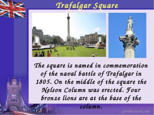 Trafalgar Square 	The square is named in commemoration of the naval battle of