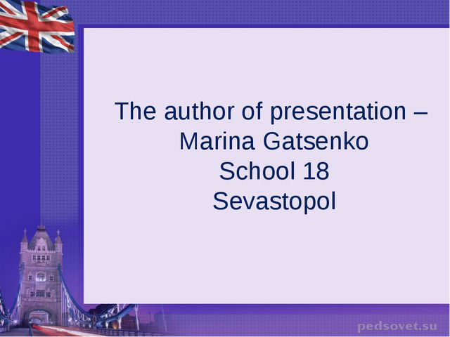 The author of presentation – Marina Gatsenko School 18 Sevastopol