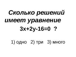 Сколько решений имеет уравнение 3х+2у-16=0 ? 1) одно 2) три 3) много