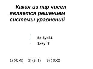 Какая из пар чисел является решением системы уравнений 5х-8у=31 3х+у=7 1) (4