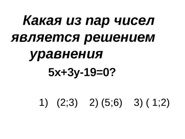 Какая из пар чисел является решением уравнения 5х+3у-19=0? 1) (2;...