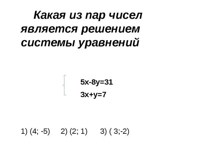 Какая из пар чисел является решением системы уравнений 5х-8у=31 3х+у=7 1) (4...