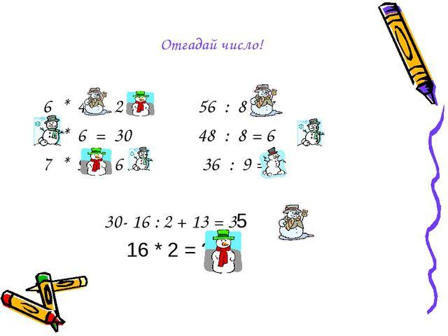 6 * 4 = 2 4 56 : 8 = 7 5 * 6 = 30 48 : 8 = 6 7 * 9 = 6 3 36 : 9 = 4 30- 16 :...