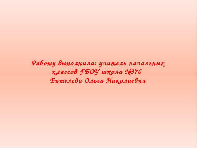 Работу выполнила: учитель начальных классов ГБОУ школа №376 Бителева Ольга Ни...