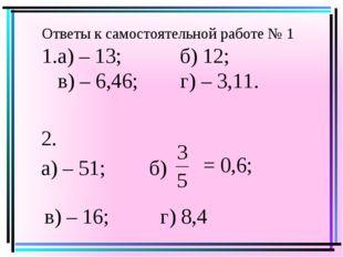 Ответы к самостоятельной работе № 1 1.а) – 13; б) 12; в) – 6,46; г) – 3,11. 2