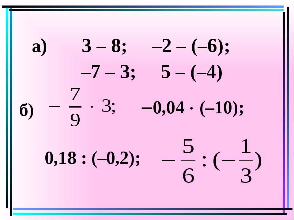 а) 3 – 8; –2 – (–6); –7 – 3; 5 – (–4) б) 0,04  (–10); 0,18 : (–0,2);