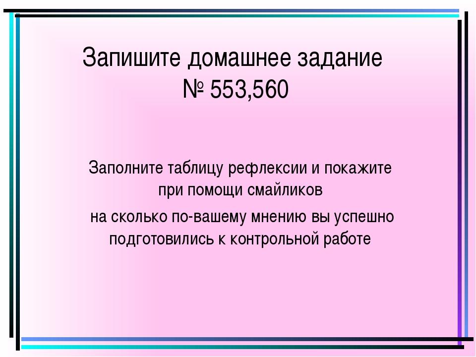 Запишите домашнее задание № 553,560 Заполните таблицу рефлексии и покажите пр...