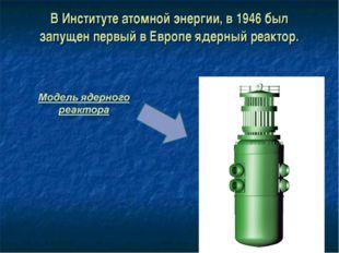 В Институте атомной энергии, в 1946 был запущен первый в Европе ядерный реакт
