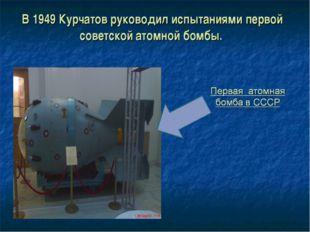 В 1949 Курчатов руководил испытаниями первой советской атомной бомбы.