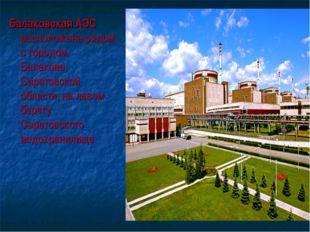 Балаковская АЭС расположена рядом с городом Балаково, Саратовской области, на