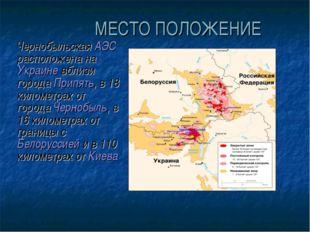 МЕСТО ПОЛОЖЕНИЕ Чернобыльская АЭС расположена на Украине вблизи города Припя