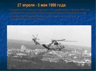 27 апреля - 5 мая 1986 года Совершено 1800 вылетов на вертолетах. На горящий