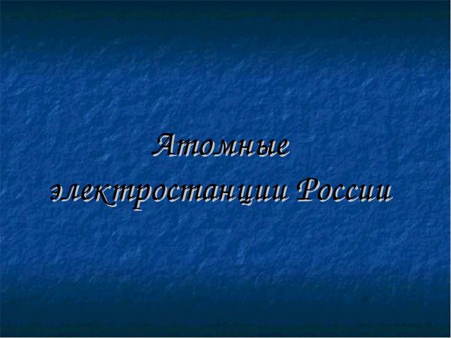 Атомные электростанции России