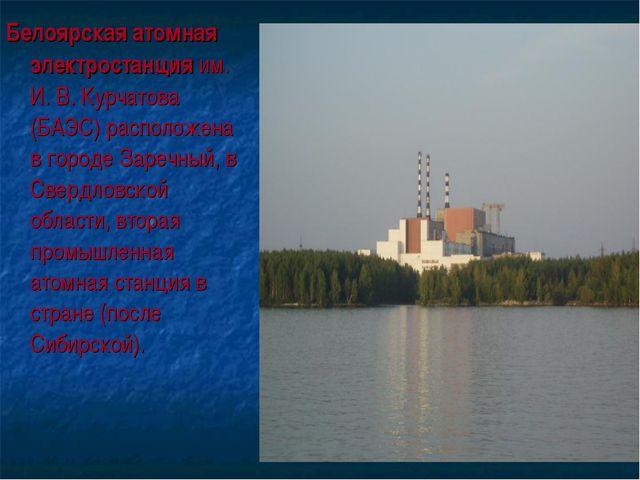 Белоярская атомная электростанция им. И. В. Курчатова (БАЭС) расположена в го...