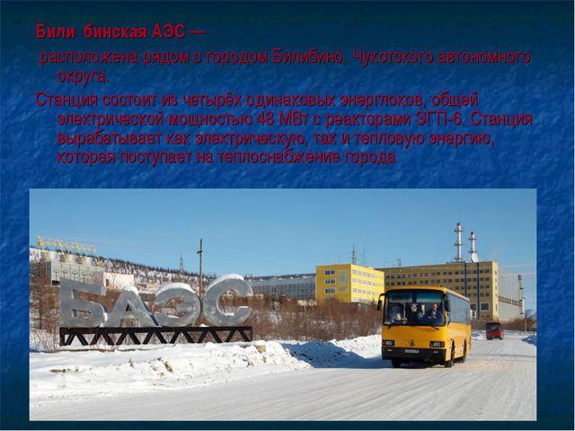 Били́бинская АЭС— расположена рядом с городом Билибино, Чукотского автономно...