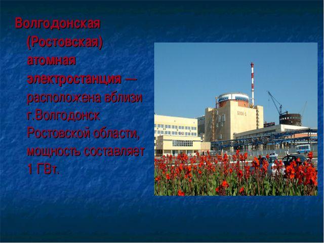 Волгодонская (Ростовская) атомная электростанция — расположена вблизи г.Волго...