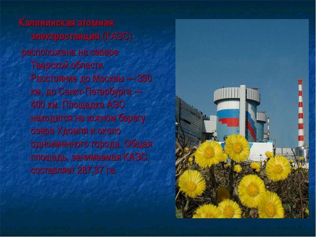 Калининская атомная электростанция (КАЭС) расположена на севере Тверской обла...
