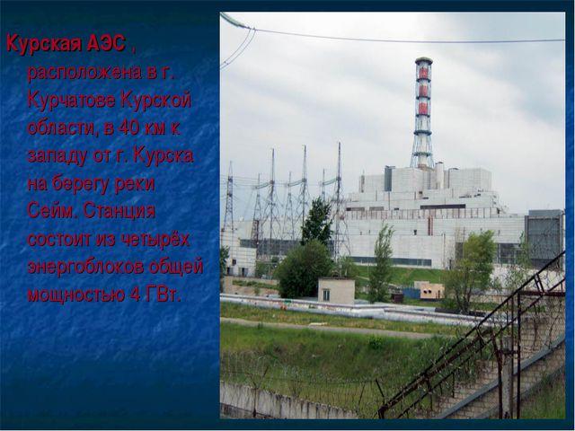 Курская АЭС , расположена в г. Курчатове Курской области, в 40 км к западу от...
