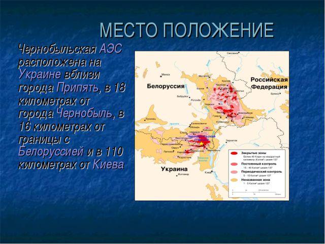 МЕСТО ПОЛОЖЕНИЕ Чернобыльская АЭС расположена на Украине вблизи города Припя...