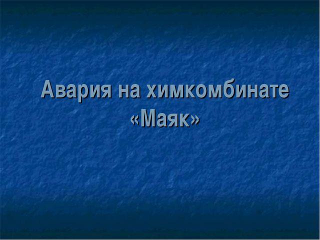 Авария на химкомбинате «Маяк»