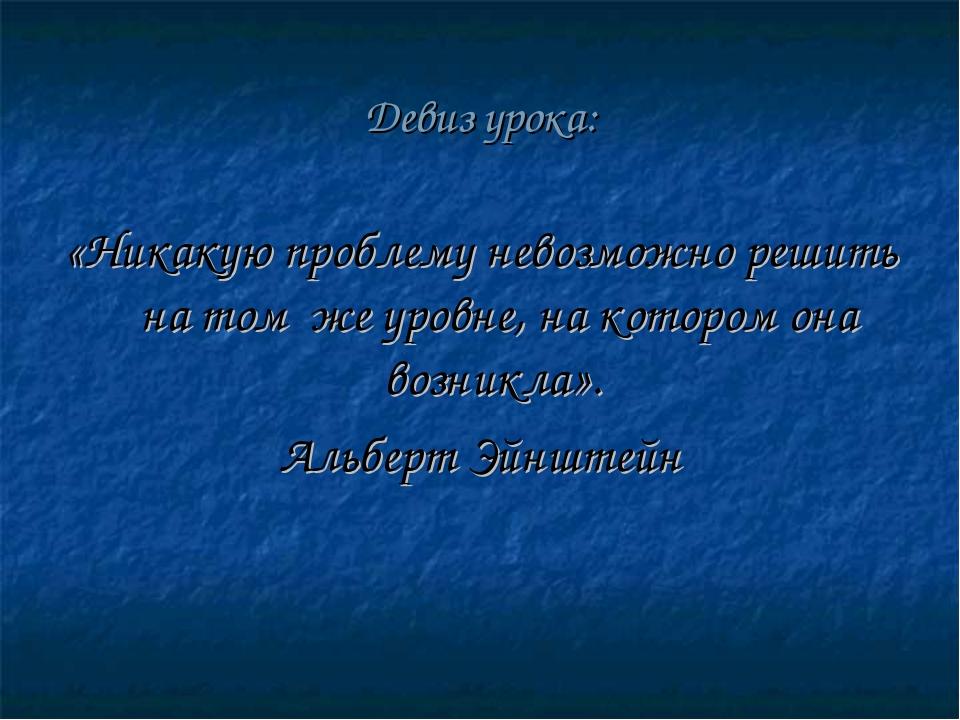 Девиз урока: «Никакую проблему невозможно решить на том же уровне, на котором...