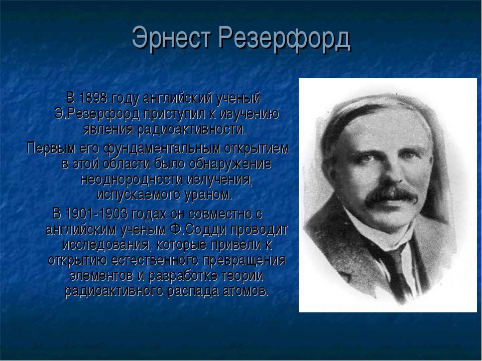 Эрнест Резерфорд В 1898 году английский ученый Э.Резерфорд приступил к изучен...