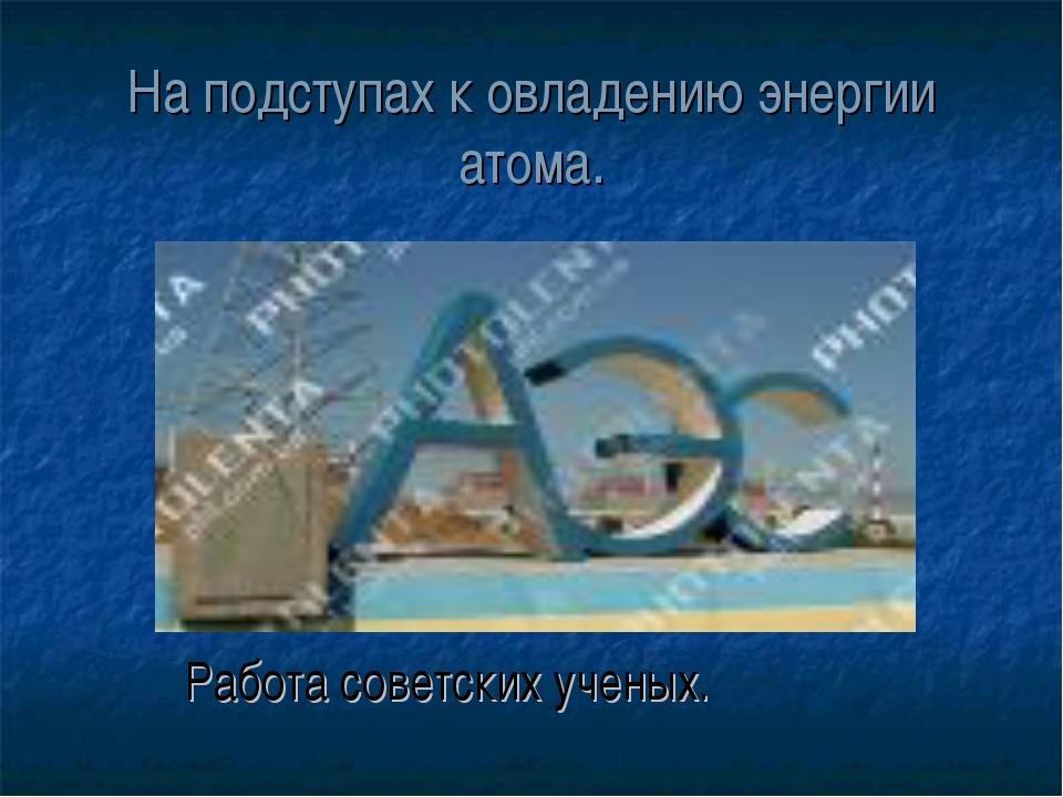 На подступах к овладению энергии атома. Работа советских ученых.