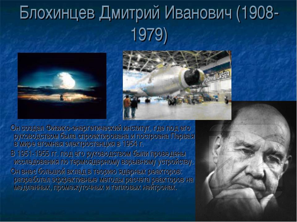 Блохинцев Дмитрий Иванович (1908-1979) Он создал Физико-энергетический инстит...
