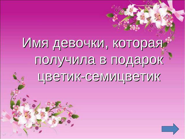 Имя девочки, которая получила в подарок цветик-семицветик