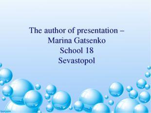 The author of presentation – Marina Gatsenko School 18 Sevastopol