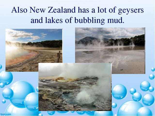 Also New Zealand has a lot of geysers and lakes of bubbling mud.