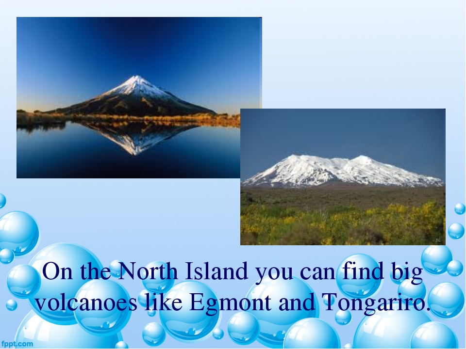 On the North Island you can find big volcanoes like Egmont and Tongariro.