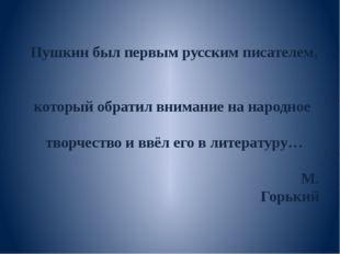 Пушкин был первым русским писателем, который обратил внимание на народное тво