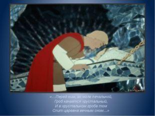 «…Перед ним, во мгле печальной, Гроб качается хрустальный, И в хрустальном гр