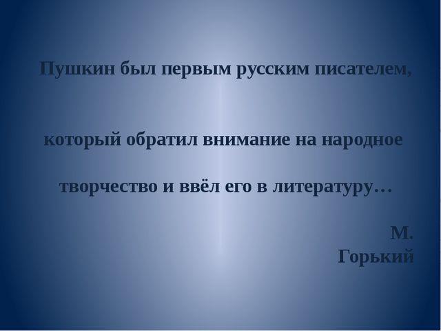 Пушкин был первым русским писателем, который обратил внимание на народное тво...