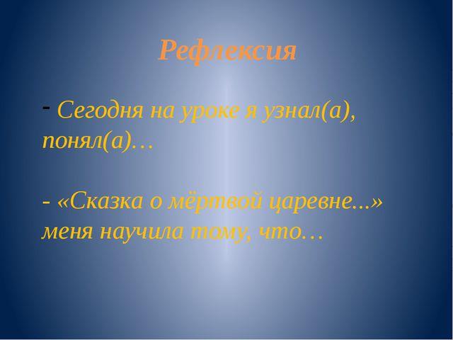 Рефлексия Сегодня на уроке я узнал(а), понял(а)… - «Сказка о мёртвой царевне....