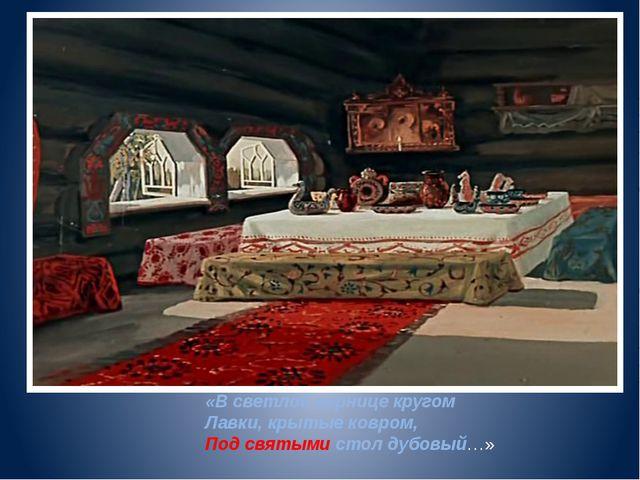 «В светлой горнице кругом Лавки, крытые ковром, Под святыми стол дубовый…»