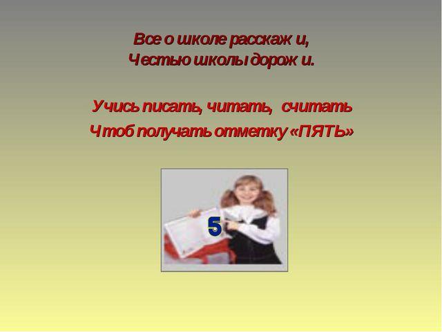 Все о школе расскажи, Честью школы дорожи. Учись писать, читать, считать Чтоб...