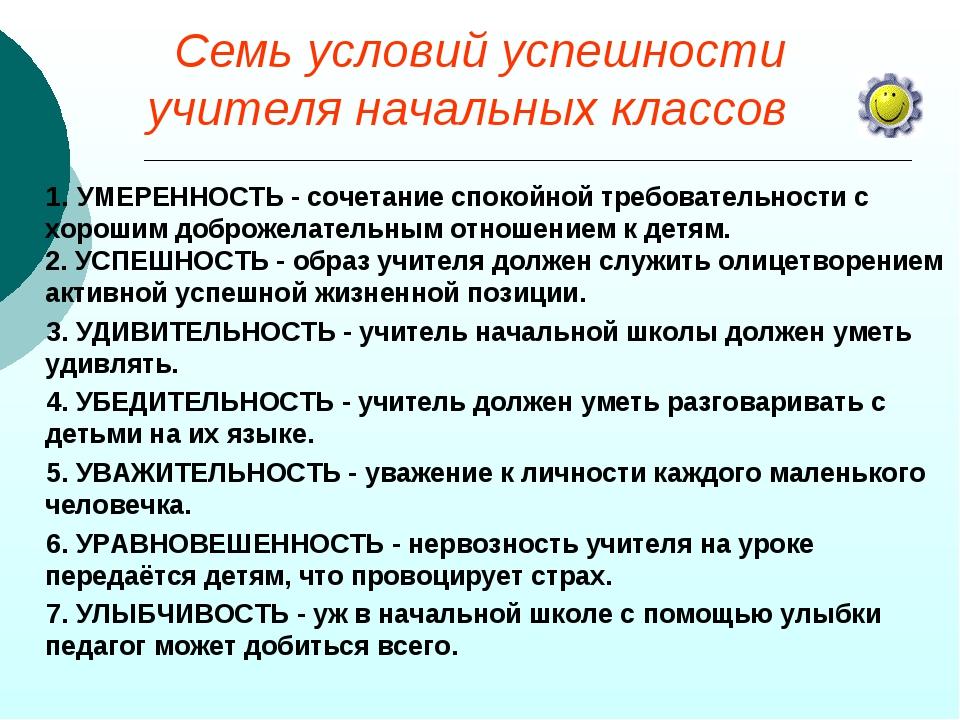 Семь условий успешности учителя начальных классов 1. УМЕРЕННОСТЬ - сочетание...
