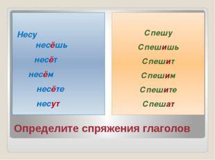 Определите спряжения глаголов Несу несёшь несёт несём несёте несут Спешу Спеш