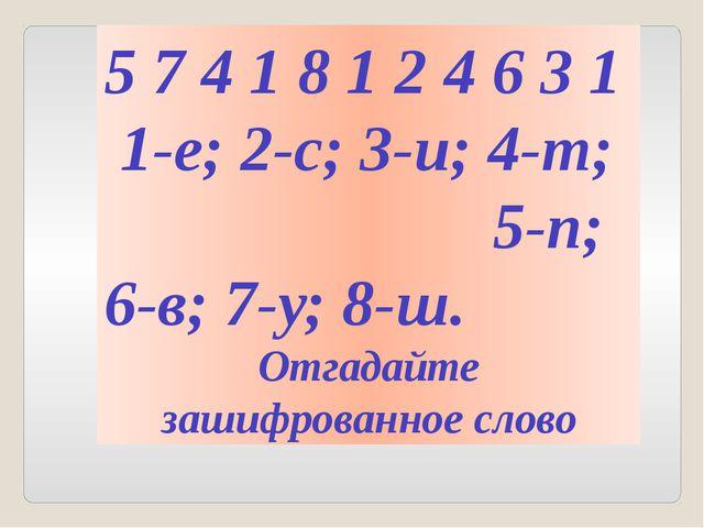 5 7 4 1 8 1 2 4 6 3 1 1-е; 2-с; 3-и; 4-т; 5-п; 6-в; 7-у; 8-ш. Отгадайте зашиф...