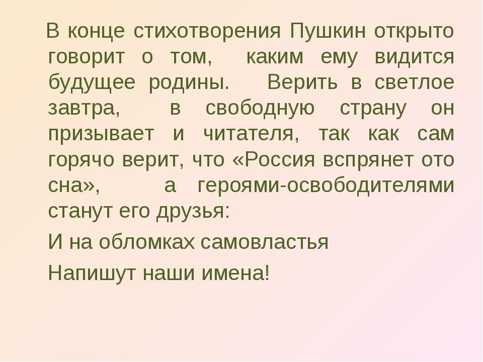 В конце стихотворения Пушкин открыто говорит о том, каким ему видится будуще...