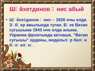 Шәйхетдинов Әнис абый Шәйхетдинов Әнис – 1926 нчы елда Зөбәер авылында туган.