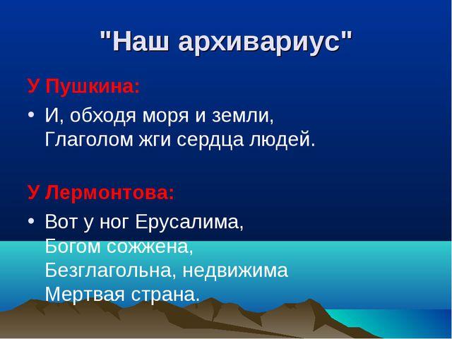 """""""Наш архивариус"""" У Пушкина: И, обходя моря и земли, Глаголом жги сердца людей..."""