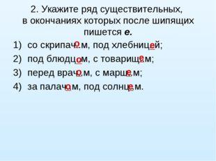 2. Укажите ряд существительных, в окончаниях которых после шипящих пишется е.
