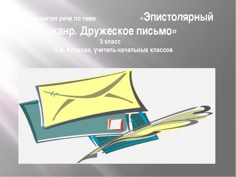 Урок развития речи по теме «Эпистолярный жанр. Дружеское письмо» 3 класс Л.В....