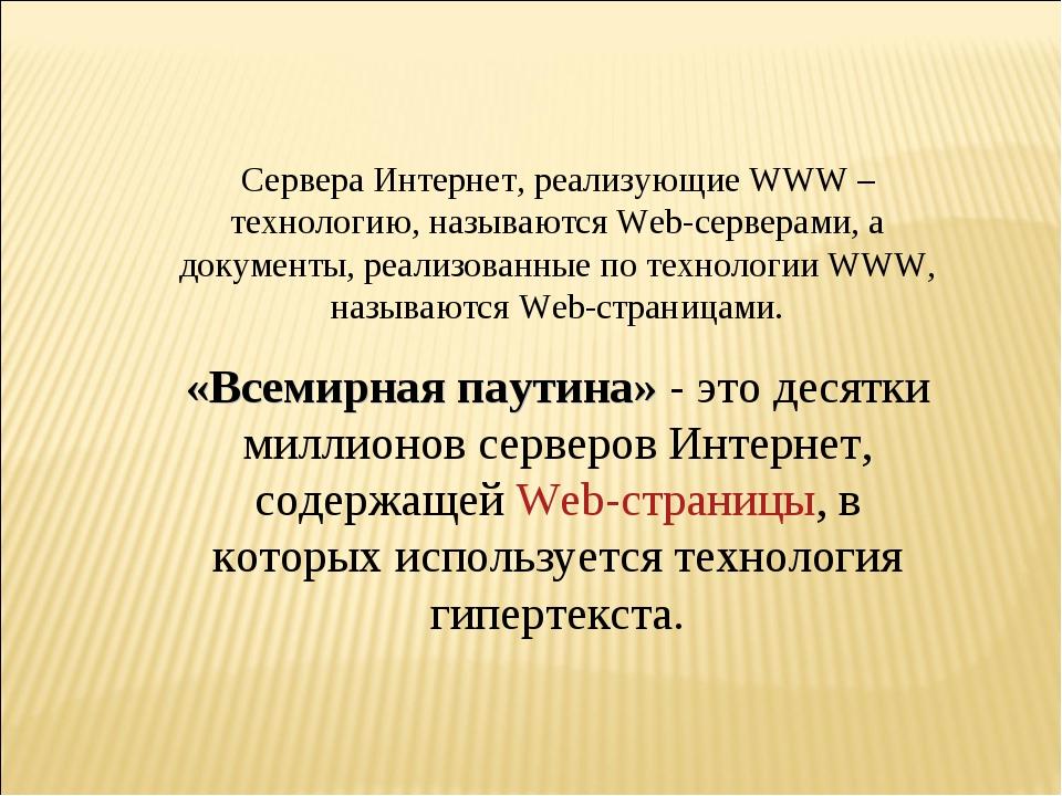 Сервера Интернет, реализующие WWW – технологию, называются Web-серверами, а д...