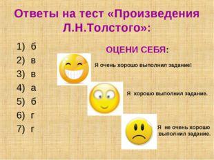Ответы на тест «Произведения Л.Н.Толстого»: б в в а б г г ОЦЕНИ СЕБЯ: Я очень